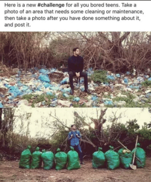 Bored, Memes, and Tumblr: Here is a new #challenge for all you bored teens. Take a  photo of an area that needs some cleaning or maintenance,  then take a photo after you have done something about it,  and post it. 30-minute-memes:  This should be the new challenge to make the world a better place!