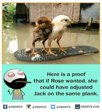 Be Like, Meme, and Memes: Here is a proof  that if Rose wanted, she  could have adjusted  Jack on the same plank.  fDESIFUN ODESIFUNDESIDESIFUN.COM  1  @DESIFUN @DESIFUN  @DESIFUN DESIFUN.COM Twitter: BLB247 Snapchat : BELIKEBRO.COM belikebro sarcasm meme Follow @be.like.bro