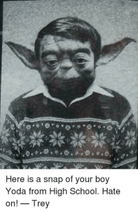 Yoda: Here is a snap of your boy  Yoda from High School. Hate  on!- Irey