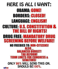 Anaconda, Obama, and Budget: HERE IS ALL I WANT:  OBAMA: GONE!  BORDERS: CLOSED!  LANGUAGE: ENGLISH!  CULTURE: U.S. CONSTITUTION &  THE BILL OF RIGHTS!  DRUG FREE: MANDATORY DRUG  SCREENING BEFORE WELFARE!  NO FREEBIES TO:NON-CITIZENS!  ALSO  BALANCED BUDGET!  TAX REFORM!  TERM LIMITS FOR CONGRESS &  SENATORS!  ONLY 86% WILL SEND THIS ON.  SHOULD BE 100%.