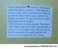 epicjohndoe:  We Should Actually Do This: Here is some food fof thought...We should  place the elderly in prisons. They will get a  shower a day, video surveillance in case of  problems, three meals a day, access to a  library, computer, TV, gym, doctors on-site,  free medication if needed.  Put criminals in nursing homes. They have  cold meals, lights off at 7pm, two showers a  week, live in a smaller room and pay rent at  $4,000 a month!!! It's pretty sad that we  treat prisoners better than the elderly....  you should probably go to TheMetaPicture.com epicjohndoe:  We Should Actually Do This