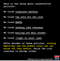 "Memes, Streets, and Taxes: Here is the thing about conservative  policies:  We tried corporate welfare  We tried tax cuts for the rich  We tried NAFTA  We tried sending jobs overseas.  We tried bailing out Wall Street.  We tried ""right to work"" laws  After decades of these policies  working  Americans and the middle class are now  worse off than before, while the rich  continue to become richer  Labor  Making it easy to support good jobs  411 Yup."