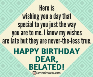 Birthday, True, and Happy Birthday: Here is  wishing you a day that  special to you just the way  you are to me. I know my wishes  are late but they are never-the-less true.  HAPPY BIRTHDAY  DEAR,  BELATED!  SayingImages.com Belated Birthday Wishes, Messages, Greeting & Cards #sayingimages #belatedbirthdaywishes #belatedhappybirthday