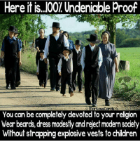 America, Children, and Memes: Here it is..O01 Undeniable proof  CISS  You can be completely devoted to your religion  Wear beards, dress modestly and reject modern society  Without strapping explosive vests to children Still haven't heard of that radical Amish Jihad, or that radical Catholic Jihad, or that radical Protestant Jihad, or that radical Seventh-day Adventist Jihad, or that radical devout Jew Jihad, only the religion of peace or so they say religion of peace. Maybe after Americans died on American soil once again America will wake up, Maybe?