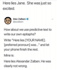 """Here lies Jenna. She was just wondering if she had a good relationship with you.: Here lies Jane. She was just so  excited  Alex Zalben  azalben  How about we use predictive text to  write our own epitaphs?  Write """"Here lies DYOUR NAME]  [preferred pronoun] was..."""" and let  your phone finish the rest.  Mine is  Here lies Alexander Zalben. He was  clearly not wrong Here lies Jenna. She was just wondering if she had a good relationship with you."""
