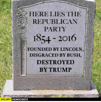 Memes, Party, and Republican Party: HERE LIES THE  REPUBLICAN  PARTY  1854 2016  FOUNDED BY LINCOLN  DISGRACE BY BUSH  DESTROYED  BY TRUMP  OCCUPY DEMOCRATS Good riddance!  Image by Occupy Democrats, LIKE our page for more!