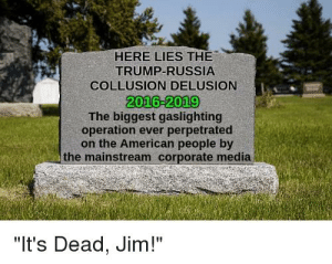 """R.I.P.: HERE LIES THE  TRUMP-RUSSIA  COLLUSION DELUSION  2016-2019  The biggest gaslighting  operation ever perpetrated  on the American people by  the mainstream corporate media  """"It's Dead, Jim!"""" R.I.P."""