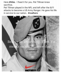 us army: Here #Nike. I fixed it for you. Pat Tillman knew  sacrifice.  Pat Tillman played in the NFL and left after the 9/11  attacks to become a US Army Ranger. He gave his life  in service to our nation. #realhero  Believe in something. EVen if it  meams sacritiong everything:  911strorn  USTDOIT