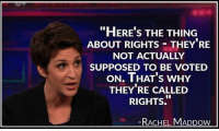 This woman never ceases to amaze me. She's an advocate for the rights of the few and against those of the many... Hmm.. -- Cold Dead Hands Apparel & Gear: CDH2A.COM/shop: HERE S THE THING  ABOUT RIGHTSTHEY RE  NOT ACTUALLY  SUPPOSED TO BE VOTED  oN. THAT's WHY  THEY'RE CALLED  RIGHTS.  RACHEL MADDOw This woman never ceases to amaze me. She's an advocate for the rights of the few and against those of the many... Hmm.. -- Cold Dead Hands Apparel & Gear: CDH2A.COM/shop