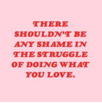 Love, Struggle, and Shame: HERE  SHOULDN, BE  ANY SHAME IN  THE STRUGGLE  OF DOING WHAT  YOU LOVE