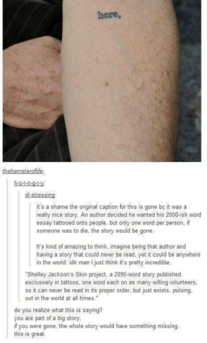 Beautiful, Tattoos, and Tumblr: here,  thehamsteroflife  h-o-rn-o-r-Y  di-stressing  it's a shame the original caption for this is gone bc it was a  really nice story. An author decided he wanted his 2000-ish word  essay tattooed onto people, but only one word per person, if  someone was to die, the story would be gone.  It's kind of amazing to think, imagine being that author and  having a story that could never be read, yet it could be anywhere  in the world. idk man I just think it's pretty incredible  Shelley Jackson's Skin project, a 2095-word story published  exclusively in tattoos, one word each on as many willing volunteers,  so it can never be read in its proper order, but just exists, pulsing.  out in the world at all times.  do you realize what this is saying?  you are part of a big story  if you were gone, the whole story would have something missing.  this is great. Tumblr can be beautiful too