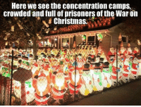 THE WAR AGAINST CHRISTMAS  HAST TO END Please share to SPREAD AWARENESS: Here we see the Concentration camps,  crowded and full of prisoners of the War on  Christmas. THE WAR AGAINST CHRISTMAS  HAST TO END Please share to SPREAD AWARENESS