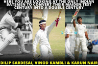 Karun Nair joins the list of Indian players who converted their maiden test century into a Double!: HERE YOU ARE LOOKING AT THE ONLY INDIAN  BATSMEN TO CONVERT THEIR MAIDEN TEST  CENTURY INTO A DOUBLE CENTURY  DILIP SARDESAI, VINOD KAMBLI & KARUN NAIR Karun Nair joins the list of Indian players who converted their maiden test century into a Double!