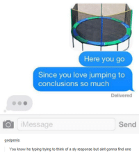 Dank, Love, and Jumped: Here you go  Since you love jumping to  conclusions so much  Delivered  O Message  Send  godpenis  You know he typing trying to think of a shy response but aint gonna find one