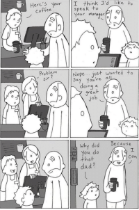 Dad, Yeah, and Coffee: Here'5 Your I think I'd like to  speak to  Your manager  coffee  0  0  Problem  Sir  Nopejus+ wanted to  ay you're all  doing a  great  Jo  0  0  no  Why did because  you do !  that  dad? Yeah, you. Youre great. Credits- LunarBaboon