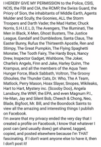 Bigfoot, Blade, and Bunnies: HEREBY GIVE MY PERMISSION to the Police, CSIS,  NCIS, the FBI and CIA, the RCMP the Swiss Guard, the  Priory of Sion, the inhabitants of Middle Earth, Agents  Mulder and Scully, the Goonies, ALL the Storm  Troopers and Darth Vader, the Mad Hatter, Chuck  Norris, S.H.I.E.L.D, The Avengers, The Illuminati, The  Men in Black, X-Men, Ghost Busters, The Justice  League, Gandalf and Dumbledore, Santa Claus, The  Easter Bunny, Rufus the Thirteenth Apostle, Ren and  Stimpy, The Great Pumpkin, The Flying Spaghetti  Monster, The Tooth Fairy, The Hardy Boys, Nancy  Drew, Inspector Gadget, Wishbone, The Joker,  Charlie's Angels, Finn and Jake, Harley Quinn, The  Krampus, and all the members of the Aqua Teen  Hunger Force, Black Sabbath, Voltron, The Groovy  Ghoulies, the Thunder Cats, Dr. Who, The A Team,  Matlock, Perry Mason, Hoax Slayer, Snopes, Wikileaks,  Hart to Hart, Mystery inc. (Scooby Doo), Angela  Lansbury, the WWF, the EPA, and even Magnum Pl.,  He-Man, Jay and Silent Bob, Cheech & Chong, Neo,  Blade, Bigfoot, Mr. Bill, and the Boondock Saints to  view all the amazing and interesting things l publish  on Facebook  I'm aware that my privacy ended the very day that  created a profile on Facebook, l know that whatever l  post can (and usually does) get shared, tagged,  copied, and posted elsewhere because I'm THAT  fascinating. If don't want anyone else to have it, then  I don't post it!