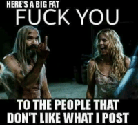 f you: HERE'S A BIG FAT  FUCK YOU  TO THE PEOPLE THAT  DON'T LIKE WHAT IPOST