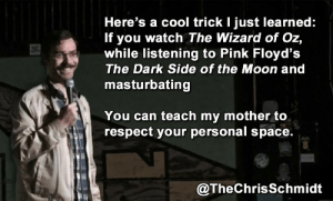 Dark Side of the Moon, Respect, and Tumblr: Here's a cool trick I just learned:  If you watch The Wizard of Oz,  while listening to Pink Floyd's  The Dark Side of the Moon and  masturbating  You can teach my mother to  respect your personal space.  @TheChrisSchmidt great-quotes:  Black Light OptionalMORE COOL QUOTES!