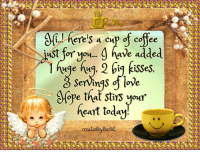 Aww..thanks..I needed that! Slurp..mmm good!: here's a cup of cofee  i..! just for you... have added  isses,  Serings of love  (ope that stirs your  heart today!  area tedbyBarbE Aww..thanks..I needed that! Slurp..mmm good!