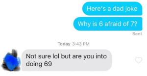 Dad, Lol, and How To: Here's a dad joke  Why is 6 afraid of 7?  Sent  Today 3:43 PM  Not sure lol but are you into  doing 69 Not sure how to respond to this