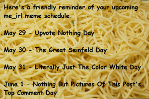 me_irl: Here's a friendly reminder of your upcoming  me_irl meme schedule.  May 29 - Upvote Nothing Day  May 30 - The Great Seinfeld Day  May 31 - Literally Just The Color White Day  June 1 - Nothing But Rictures Of This Post's  Top Comment Day me_irl