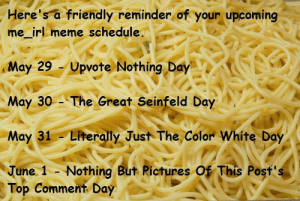 Me_irl: Here's a friendly reminder of your upcoming  me_irl meme schedule.  May 29 Upvote Nothing Day  May 30 The Great Seinfeld Day  May 31 Literally Just The Color White Day  June 1 - Nothing But Rictures Of This Post's  Top Comment Day Me_irl