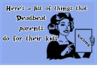 Deadbeat Mom or Dads are worthless!: Here's a list of things that  Deadbeat  Parents  do for their kids Deadbeat Mom or Dads are worthless!