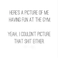 Ethered: HERES A PICTURE OF ME  HAVING FUN AT THE GYM  YEAH I COULDNT PICTURE  THAT SHIT ETHER