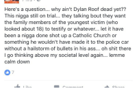 """<p>&gt;Because in this country we have something called a justice system which requires trials and convictions and sentencings. <br/> &gt;He's not still on trial, he's been convicted and he's in the sentencing phase.<br/> &gt;Why wouldn't you want the victims to have a chance to testify?<br/> &gt;Are you suggesting that only white people go to Catholic Church?<br/> &gt;I'm sure if Roof had been actively shooting at the police instead of fleeing he would've ended up with a """"hailstorm of bullets in his ass""""<br/> &gt;You're not """"thinking above your societal level"""", you're just not really thinking at all.</p>: Here's a question... why ain't Dylan Roof dead yet??  This nigga still on trial... they talking bout they want  the family members of the youngest victim (who  looked about 18) to testify or whatever... let it have  been a nigga done shot up a Catholic Church or  something he wouldn't have made it to the police car  without a hailstorm of bullets in his ass... oh shit there  I go thinking above my societal level again... lemme  calm down  7 <p>&gt;Because in this country we have something called a justice system which requires trials and convictions and sentencings. <br/> &gt;He's not still on trial, he's been convicted and he's in the sentencing phase.<br/> &gt;Why wouldn't you want the victims to have a chance to testify?<br/> &gt;Are you suggesting that only white people go to Catholic Church?<br/> &gt;I'm sure if Roof had been actively shooting at the police instead of fleeing he would've ended up with a """"hailstorm of bullets in his ass""""<br/> &gt;You're not """"thinking above your societal level"""", you're just not really thinking at all.</p>"""