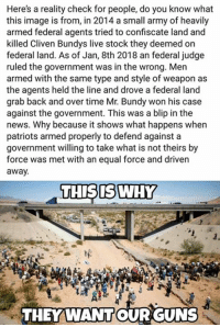 Guns, Memes, and News: Here's a reality check for people, do you know what  this image is from, in 2014 a small army of heavily  armed federal agents tried to confiscate land and  killed Cliven Bundys live stock they deemed on  federal land. As of Jan, 8th 2018 an federal judge  ruled the government was in the wrong. Men  armed with the same type and style of weapon as  the agents held the line and drove a federal land  grab back and over time Mr. Bundy won his case  against the government. This was a blip in the  news. Why because it shows what happens when  patriots armed properly to defend against a  government willing to take what is not theirs by  force was met with an equal force and driven  away  THISIS WHY  THEYWANTOUR GUNS Molon labe  (MJ)