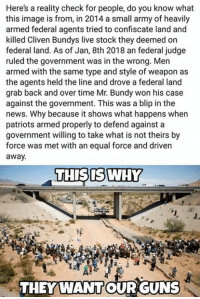 📣📣: Here's a reality check for people, do you know what  this image is from, in 2014 a small army of heavily  armed federal agents tried to confiscate land and  killed Cliven Bundys live stock they deemed on  federal land. As of Jan, 8th 2018 an federal judge  ruled the government was in the wrong. Men  armed with the same type and style of weapon as  the agents held the line and drove a federal land  grab back and over time Mr. Bundy won his case  against the government. This was a blip in the  news. Why because it shows what happens when  patriots armed properly to defend against a  government willing to take what is not theirs by  force was met with an equal force and driven  away.  THISISWHY  THEY WANTOUR GUNS 📣📣