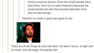 Advice, Run, and Good: Here's a serious advice. Even the nicest people have  their limits. Don't try to reach that point because the  nicest people are also the scariest assholes when  they've had enough.  Demons run when a good man goes to war.  There are three things all wise men fear: the sea in storm, a night with  no moon, and the anger of a gentle man A serious advice