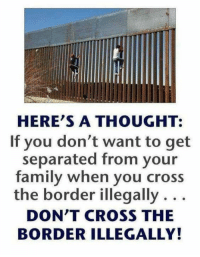 Family, Memes, and Cross: HERE'S A THOUGHT:  If you don't want to get  separated from your  family when you cross  the border illegally . . .  DON'T CROSS THE  BORDER ILLEGALLY! Exactly