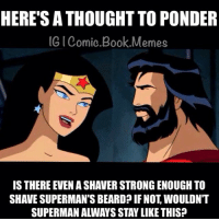 What's your opinion? -Batman: HERE'S A THOUGHT TO PONDER  IG Comio Book Memes  IS THERE EVEN ASHAVER STRONG ENOUGH TO  SHAVE SUPERMAN'S BEARD IF NOT WOULDNT  SUPERMAN ALWAYS STAYLIKE THIS? What's your opinion? -Batman