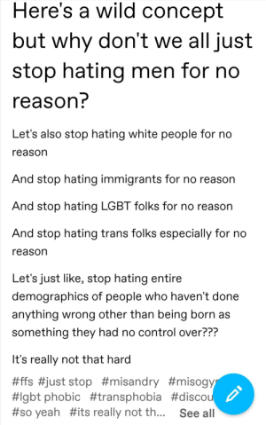 Lgbt, Tumblr, and White People: Here's a wild concept  but why don't we all just  stop hating men for no  reason?  Let's also stop hating white people for no  reason  And stop hating immigrants for no reason  And stop hating LGBT folks for no reason  And stop hating trans folks especially for no  reason  Let's just like, stop hating entire  demographics of people who haven't done  anything wrong other than being born as  something they had no control over???  It's really not that hard  #ffs #just stop #misandry #misogyr  #lgbt phobic #transphobia #discou  #so yeah #its really not th...  See all Happy Sunday