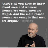 """George Carlin: """"Here's all you have to know  about men and women:  women are crazy, men are  stupid. And the main reason  re crazy is that men  (o): 001 2:@ 80iTS (gjinY-A : £3 北180 l: :iijl (gj仈  are stupid."""" -George carlin"""