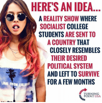 College, Love, and Memes: HERES AN IDEA  A REALITY SHOW WHERE  OSOCIALIST COLLEGE  STUDENTS ARE SENT TO  A COUNTRY THAT  CLOSELY RESEMBLES  THEIR DESIRED  POLITICAL SYSTEM  AND LEFT TO SURVIVIE  LOVE FROM CAL  FOR A FEW MONTHS  TURNING  POINT USA