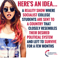College, Love, and Memes: HERES AN IDEA  A REALITY SHOW WHERE  SOCIALIST COLLEGE  STUDENTS ARE SENT TO  A COUNTRY THAT  CLOSELY RESEMBLES  THEIR DESIRED  POLITICAL SYSTEM  AND LEFT TO SURVIVIE  LOVE FROM CAL  FOR A FEW MONTHS  TURNING  POINT USA (SP)