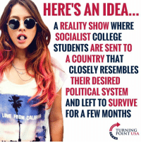 College, Love, and Memes: HERE'S AN IDEA  A REALITY SHOW WHERE  SOCIALIST COLLEGE  STUDENTS ARE SENT TO  A COUNTRY THAT  CLOSELY RESEMBLES  THEIR DESIRED  POLITICAL SYSTEM  AND LEFT TO SURVIVIE  LOVE FROM CAL  FOR A FEW MONTHS  TURNING  POINT USA OMG! Can You Imagine?? #SocialismSucks