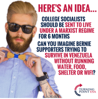 College, Food, and Memes: HERE'S AN IDEA  COLLEGE SOCIALISTS  SHOULD BE SENT TO LIVE  UNDER A MARXIST REGIME  FOR 6 MONTHS  CAN YOU IMAGINE BERNIE  SUPPORTERS TRYING TO  SURVIVE IN VENEZUELA  WITHOUT RUNNING  WATER, FOOD,  SHELTER OR WIFI?  TURNING  POINT USA OMG! Can You Imagine?! 😂😂😂