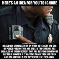 "Facebook, Memes, and News: HERE'S AN IDEA FOR YOU TO IGNORE  FB/POLICETHEPOLICEAC  MAKE BODY CAMERAS TURN ON WHEN OUTSIDE OF THE CAR  OR POLICE PRECINCT VIA NFC TAGS. IF THE CAMERAS ARE  DISABLED OR ""MALFUNCTION"" THEY ARE SUSPENDED WITHOUT  PAY FOR 6 MONTHS. IF IT HAPPENS AGAIN, THEY ARE FIRED  AND CAN NEVER BE A COP ANYWHERE ELSE, EVER AGAIN. 💭 Do body cams prevent police violence? 💭🤔🤔🤔💭 Join Us: @TheFreeThoughtProject 💭 TheFreeThoughtProject 💭 LIKE our Facebook page & Visit our website for more News and Information. Link in Bio... 💭 www.TheFreeThoughtProject.com"