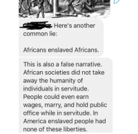 "America, Bad, and Definitely: Here's another  common lie  Africans enslaved Africans.  This is also a false narrative.  African societies did not take  away the humanity of  individuals in servitude.  People could even earn  wages, marry, and hold public  office while in servitude. In  America enslaved people had  none of these liberties <p>""It's a lie that Africans enslaved other Africans! I mean it's not a lie in any way but the slavery was not as bad as the Europeans because reasons. Also please ignore that some slaves in America also earned wages and could marry and just trust us. Slavery is only bad when white people do it. White people definitely didn't buy slaves from Africans.""</p>"