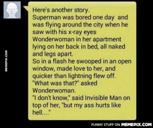"my sincere apologizes to Invisible Manomg-humor.tumblr.com: Here's another story.  Superman was bored one day and  was flying around the city when he  saw with his x-ray eyes  Wonderwoman in her apartment  lying on her back in bed, all naked  and legs apart.  So in a flash he swooped in an open  window, made love to her, and  quicker than lightning flew off.  ""What was that?"" asked  Wonderwoman.  ""I don't know,"" said Invisible Man on  top of her, ""but my ass hurts like  hell...""  FUNNY STUFF ON MEMEPIX.COM  MEMEPIX.COM my sincere apologizes to Invisible Manomg-humor.tumblr.com"