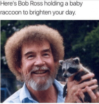 awesomacious:  Day brightened: Here's Bob Ross holding a baby  raccoon to brighten your day awesomacious:  Day brightened