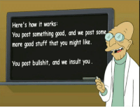 """Ass, Funny, and Internet: Here's how it works:  you post something good, and we post some  more good stuff that you might like.  you post bullshit, and we insult you """"Good news, everyone! The internet doesn't suck if you'er not an ass!"""""""