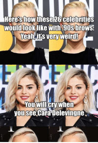 Cara Delevingne, Weird, and Yeah: Here's how these26 celebrities  ldlook like with 90sbro  Yeah it's very weird!  wou  ws  OU WILlcry When  you see cara Delevingne Here's how these 26 celebrities would look like with '90s brows: (Yeah, it's very weird! You will cry when you see Cara Delevingne.) Read the full story here 👉 https://1jux.net/651106/70232