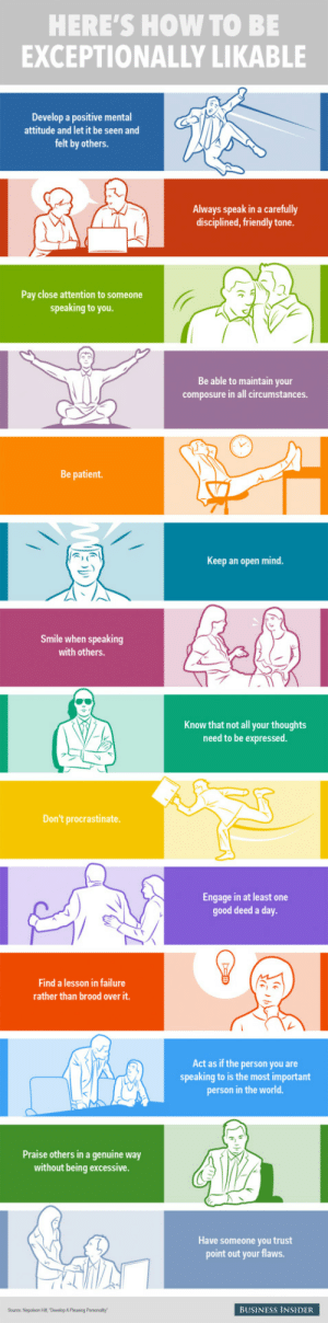 the-awesome-stuff:  Instructions unclear, continue being an ass.the-awesome-stuff.tumblr.com source: http://feedproxy.google.com/~r/ImgurGallery/~3/_X86uZGm7rw/K7Qdbug: HERE'S HOW TO BE  EXCEPTIONALLY LIKABLE  Develop a positive mental  attitude and let it be seen and  felt by others.  Always speak in a carefully  disciplined, friendly tone.  Pay close attention to someone  speaking to you.  Be able to maintain your  composure in all circumstances.  Be patient.  Keep an open mind.  Smile when speaking  with others.  Know that not all your thoughts  need to be expressed.  Don't procrastinate.  Engage in at least one  good deed a day.  Find a lesson in failure  rather than brood over it.  Act as if the person you are  speaking to is the most important  person in the world.  Praise others in a genuine way  without being excessive.  Have someone you trust  point out your flaws.  Source. Napoleon HA, Devolop A Pleasing Personality  BUSINESS INSIDER the-awesome-stuff:  Instructions unclear, continue being an ass.the-awesome-stuff.tumblr.com source: http://feedproxy.google.com/~r/ImgurGallery/~3/_X86uZGm7rw/K7Qdbug