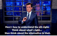 Here's how to understand the alt-right:  Think about what's right...  then think about the alternative to that. via Four Years of Fight