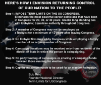 Family, Memes, and Party: HERE'S HOWIENVISION RETURNING CONTROL  OF OUR NATION TO THE PEOPLE!  Step 1: IMPOSE TERM LIMITS ON THE US CONGRESS.  Eliminates the most powerful career politicians that have been  in Congress for 20, 30, or 40 years, breaks long standing ties  with lobbyists; Equalizes authority throughout Congress.  Step 2: A member of Congress may not be employed as  a lobbyist for a minimum of 12 years after leaving Congress.  p 3: No lobbyist firm may lobby Congress while employing a family  member of an active member of Congress.  Step 4: Campaign donations may be received only from residents of the  district or State in which the person is campaigning.  Step 5: No party funding of campaigns or sharing of campaign funds  between those running for election.  Step 6: Cap the maximum funds to be used for an election campai  US Congress  Bob Reid  Founder/National Director  Term Limits for USCongress SIGN THE PETITION AND HELP US END CAREERS IN CONGRESS! Sign our petition here! It only takes a minute!  We CAN impose term limits without Congress' approval! 🎯🎯http://termlimitsforuscongress.com/e-petition.html 🎯🎯  While imposing term limits on the US Congress is the sole purpose of the Term Limits for US Congress PAC, we are always telling folks that term limits is the first of many steps. I wanted to take a minute of your time with this image and show you my personal vision. If it sounds good to you, then it's time for you to step up and help us accomplish this first step. Bob  With the second option of Article 5, we can pass a Term Limits Amendment without Congress's approval! With this one amendment we destroy every long term relationship with lobbyists and provide a turnover rate that guarantees that they will never again control a majority in Congress! With this one amendment, we can guarantee that no person spends 30 or 40 years becoming more powerful and dictating how everyone else in his/her party must vote!  Learn more about this grassroots movement on our website. www.TermLimitsforUSCongress.com