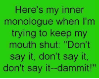 """Moms, Say It, and Ims: Here's my inner  monologue when I'm  trying to keep my  mouth shut: """"Don't  say it, don't say it,  don't say it--dammit!"""""""